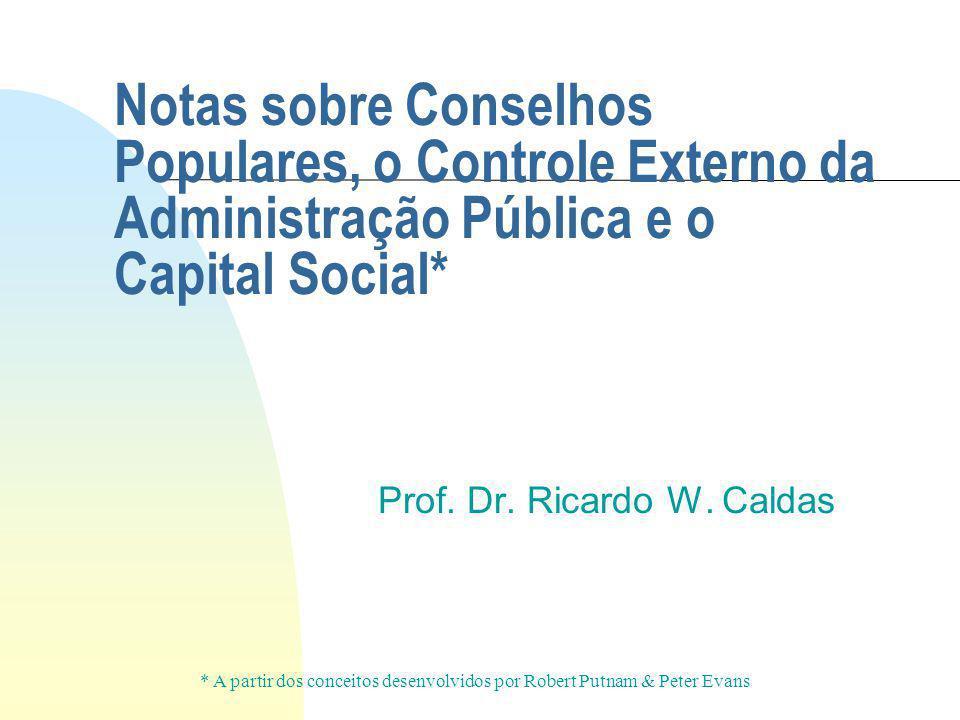 Notas sobre Conselhos Populares, o Controle Externo da Administração Pública e o Capital Social* Prof. Dr. Ricardo W. Caldas * A partir dos conceitos