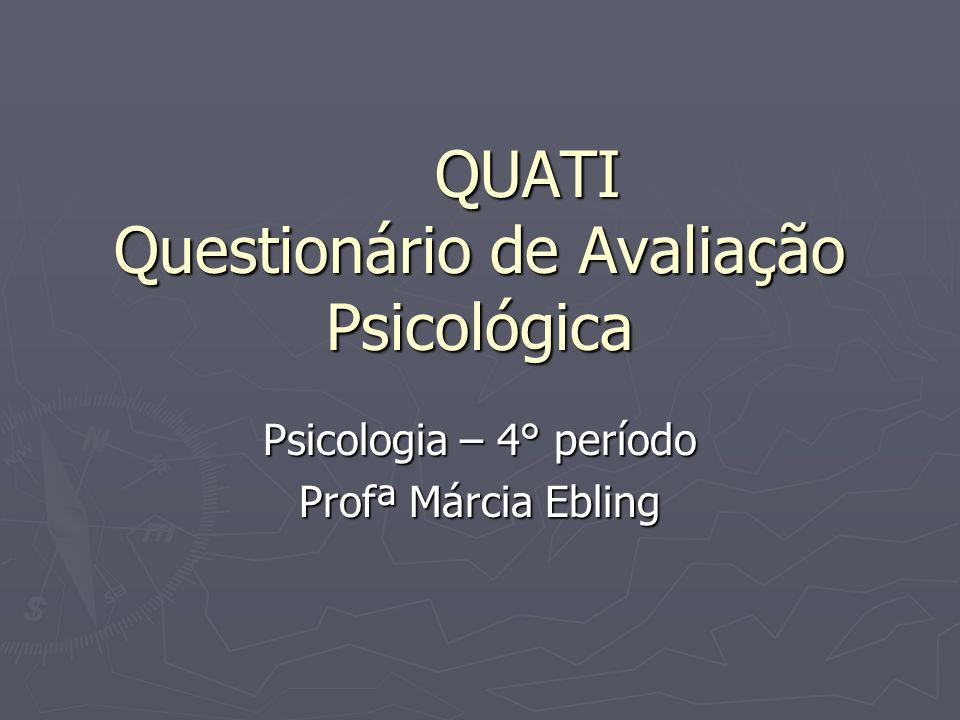 QUATI Questionário de Avaliação Psicológica Psicologia – 4° período Profª Márcia Ebling