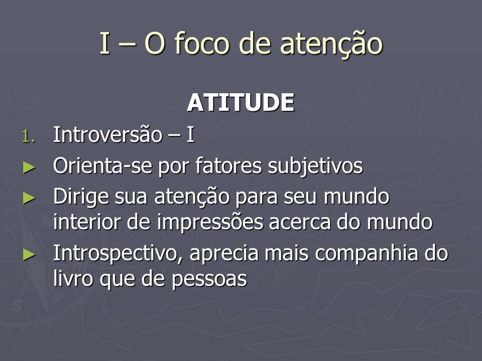I – O foco de atenção ATITUDE 1. Introversão – I Orienta-se por fatores subjetivos Orienta-se por fatores subjetivos Dirige sua atenção para seu mundo