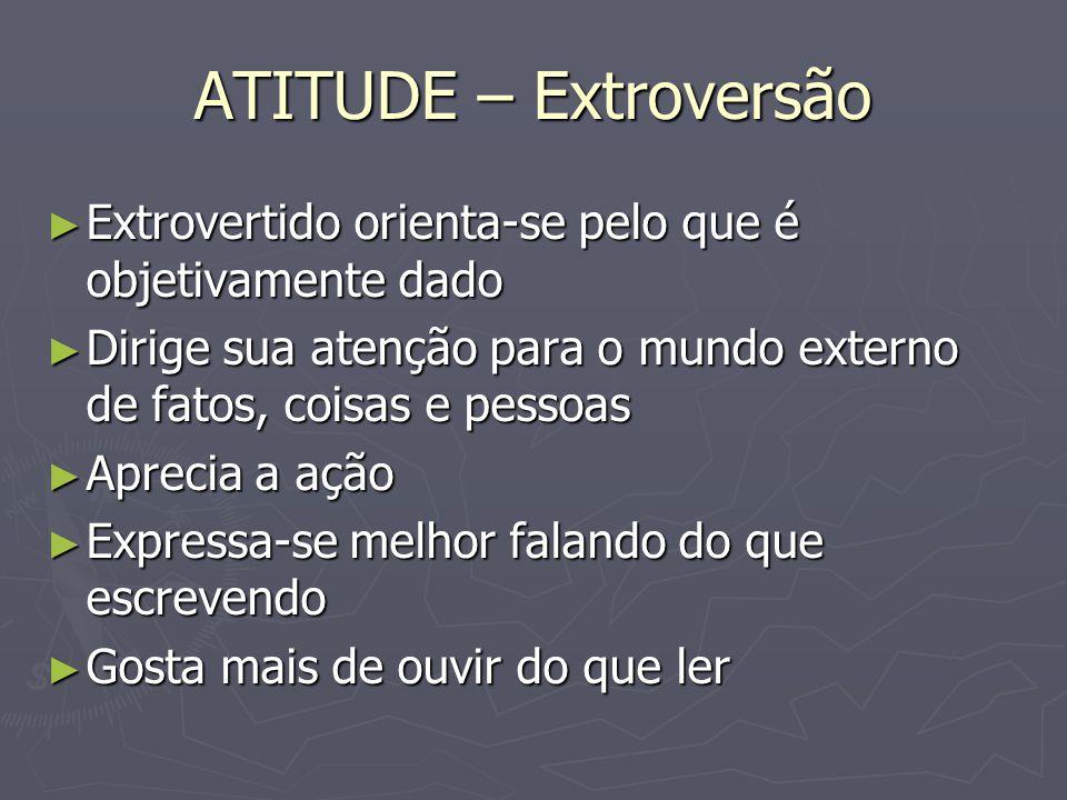 ATITUDE – Extroversão Extrovertido orienta-se pelo que é objetivamente dado Extrovertido orienta-se pelo que é objetivamente dado Dirige sua atenção p