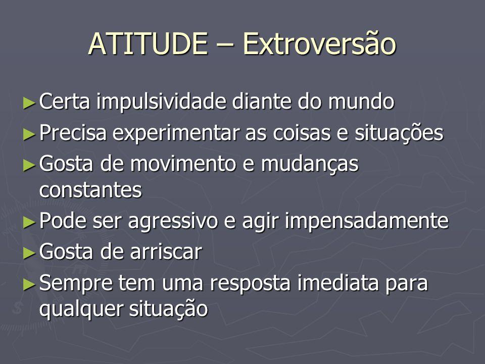 ATITUDE – Extroversão Certa impulsividade diante do mundo Certa impulsividade diante do mundo Precisa experimentar as coisas e situações Precisa exper