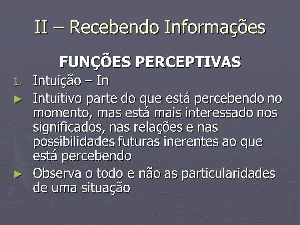 II – Recebendo Informações FUNÇÕES PERCEPTIVAS 1. Intuição – In Intuitivo parte do que está percebendo no momento, mas está mais interessado nos signi