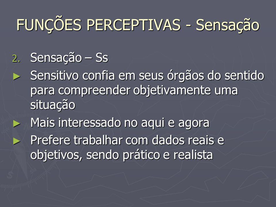 FUNÇÕES PERCEPTIVAS - Sensação 2. Sensação – Ss Sensitivo confia em seus órgãos do sentido para compreender objetivamente uma situação Sensitivo confi