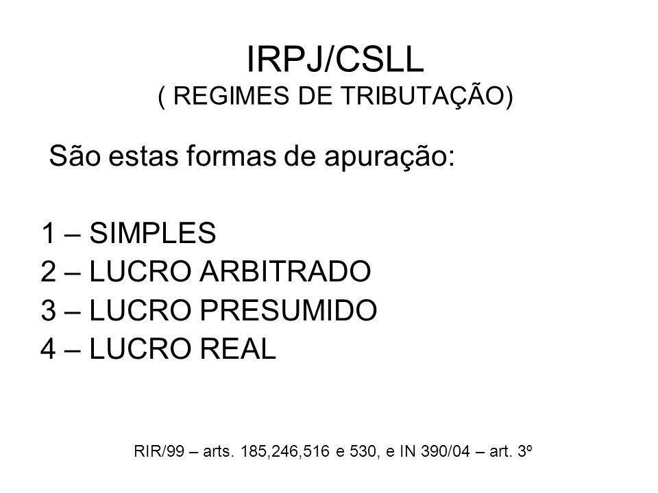 IRPJ/CSLL ( REGIMES DE TRIBUTAÇÃO) São estas formas de apuração: 1 – SIMPLES 2 – LUCRO ARBITRADO 3 – LUCRO PRESUMIDO 4 – LUCRO REAL RIR/99 – arts. 185