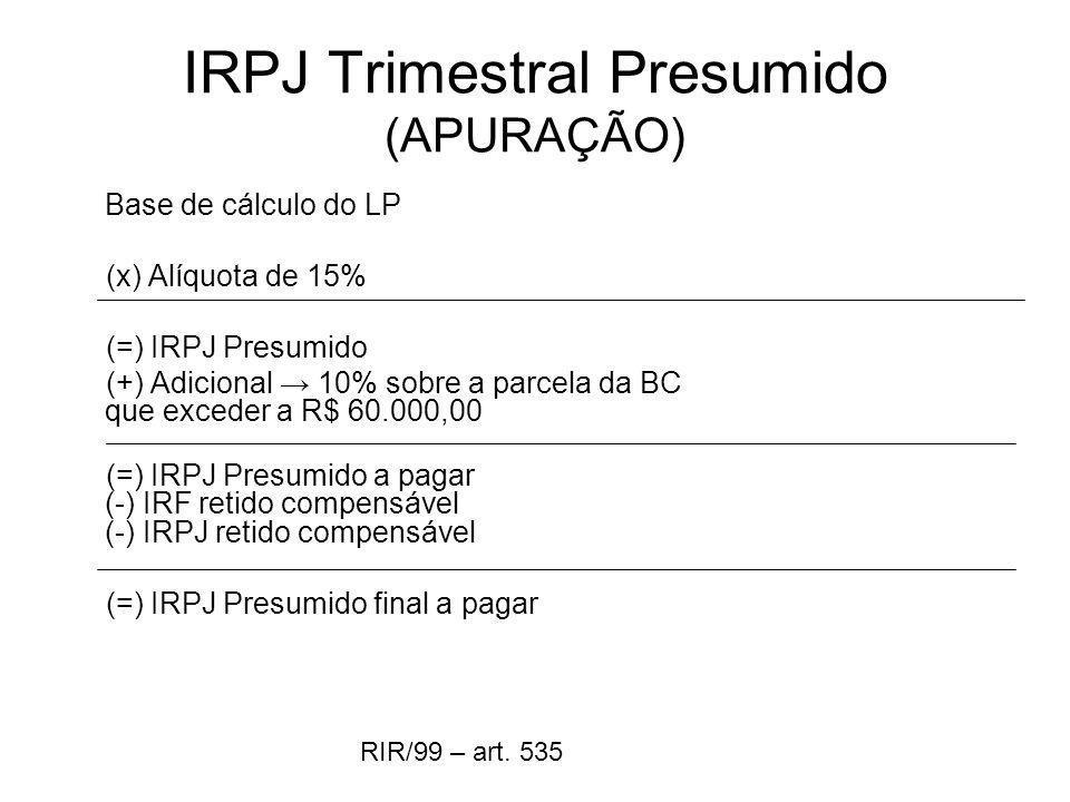 IRPJ Trimestral Presumido (APURAÇÃO) Base de cálculo do LP (x) Alíquota de 15% (=) IRPJ Presumido (+) Adicional 10% sobre a parcela da BC que exceder