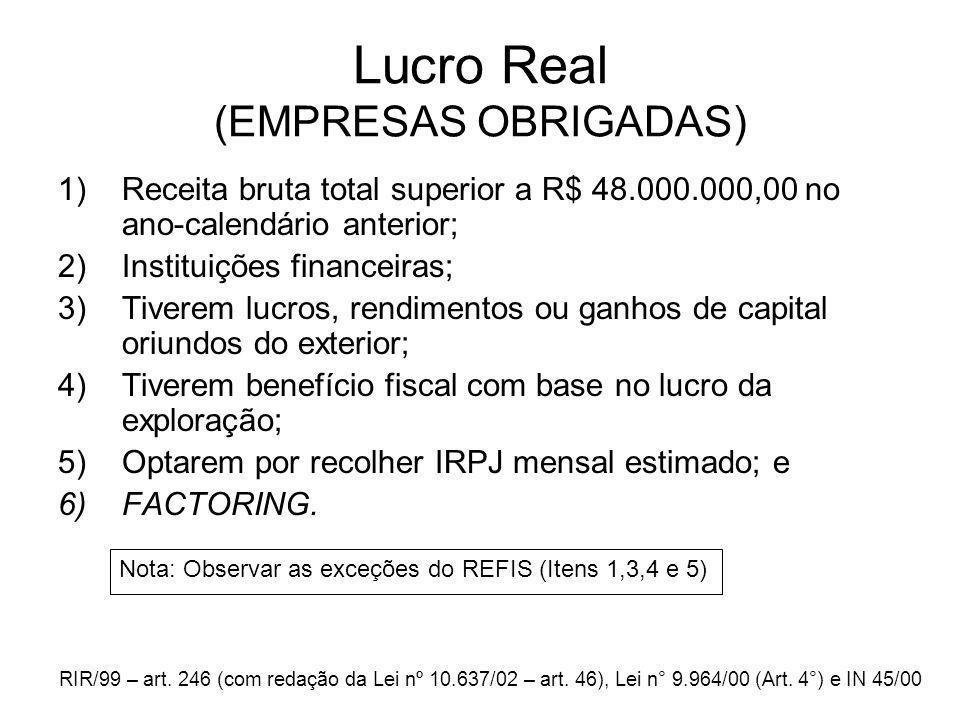 Lucro Real (EMPRESAS OBRIGADAS) 1)Receita bruta total superior a R$ 48.000.000,00 no ano-calendário anterior; 2)Instituições financeiras; 3)Tiverem lu