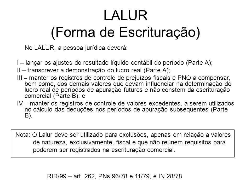 LALUR (Forma de Escrituração) No LALUR, a pessoa jurídica deverá: I – lançar os ajustes do resultado líquido contábil do período (Parte A); II – trans