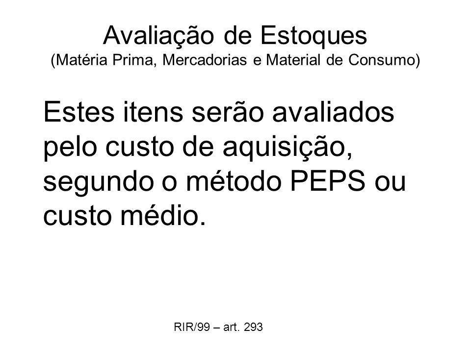 Avaliação de Estoques (Matéria Prima, Mercadorias e Material de Consumo) Estes itens serão avaliados pelo custo de aquisição, segundo o método PEPS ou