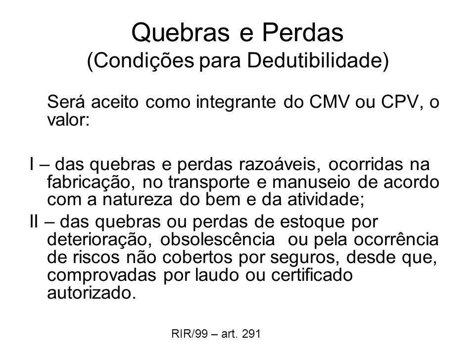 Quebras e Perdas (Condições para Dedutibilidade) Será aceito como integrante do CMV ou CPV, o valor: I – das quebras e perdas razoáveis, ocorridas na