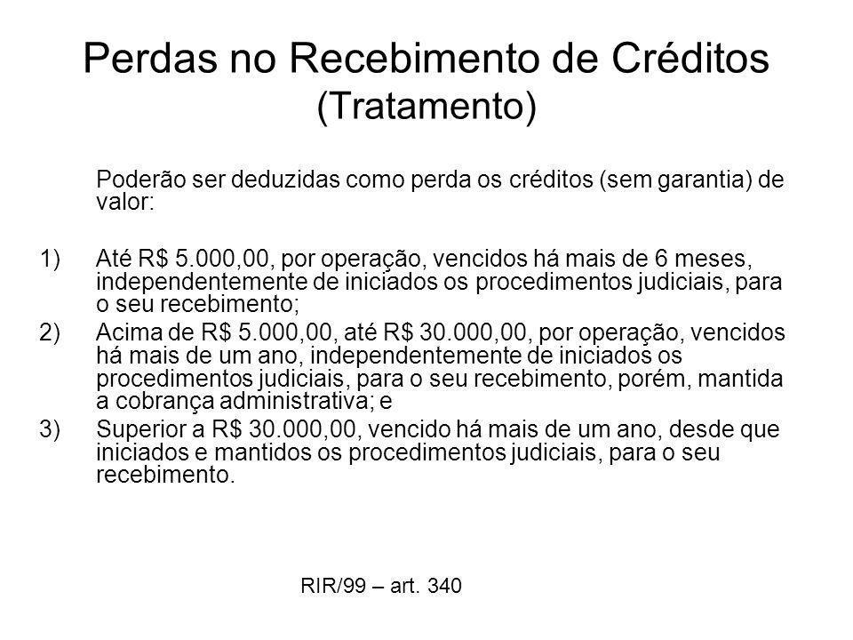 Perdas no Recebimento de Créditos (Tratamento) Poderão ser deduzidas como perda os créditos (sem garantia) de valor: 1)Até R$ 5.000,00, por operação,