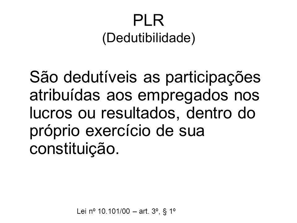 PLR (Dedutibilidade) São dedutíveis as participações atribuídas aos empregados nos lucros ou resultados, dentro do próprio exercício de sua constituiç