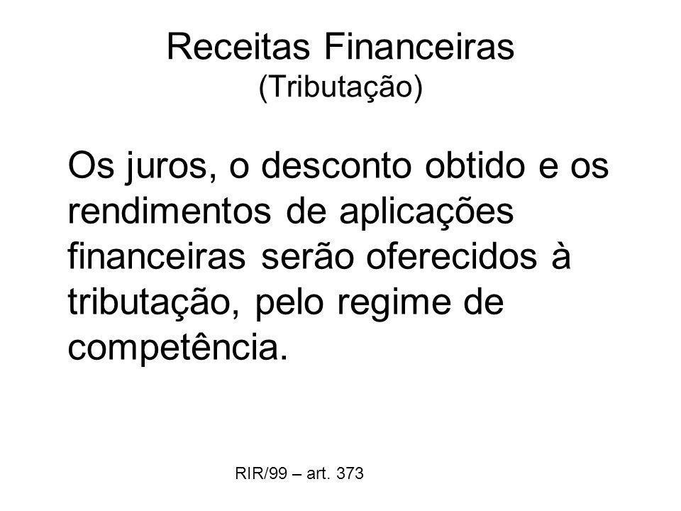 Receitas Financeiras (Tributação) Os juros, o desconto obtido e os rendimentos de aplicações financeiras serão oferecidos à tributação, pelo regime de