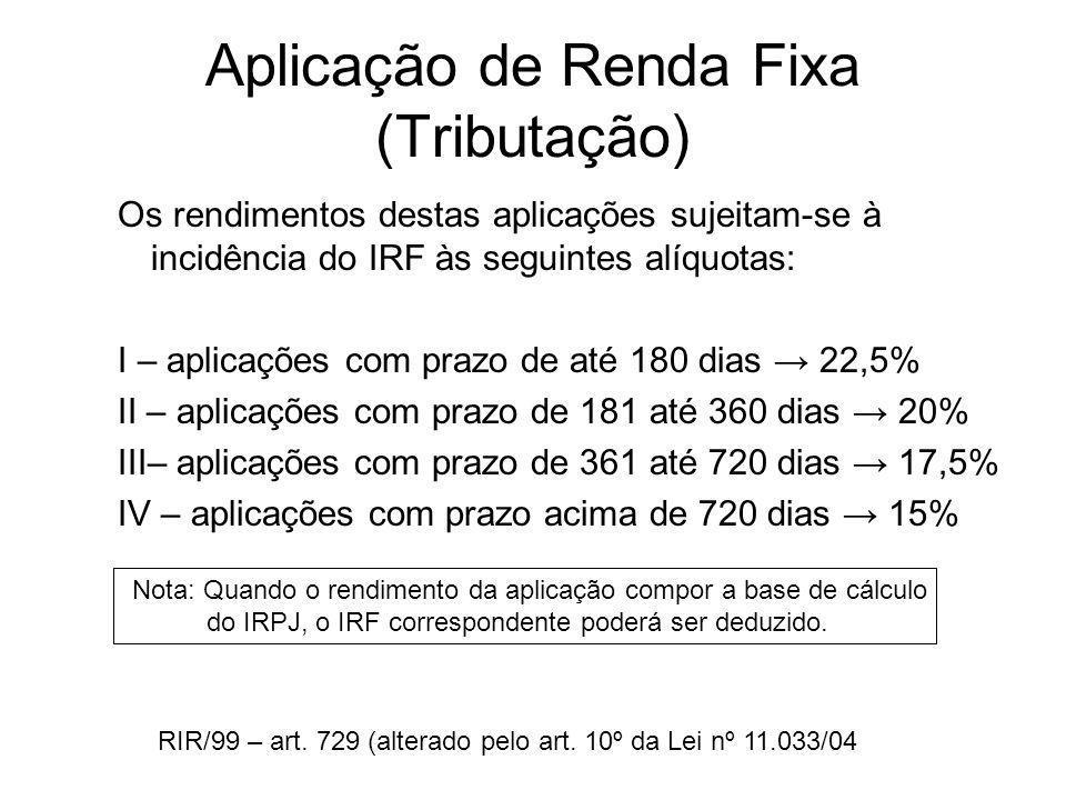 Aplicação de Renda Fixa (Tributação) Os rendimentos destas aplicações sujeitam-se à incidência do IRF às seguintes alíquotas: I – aplicações com prazo