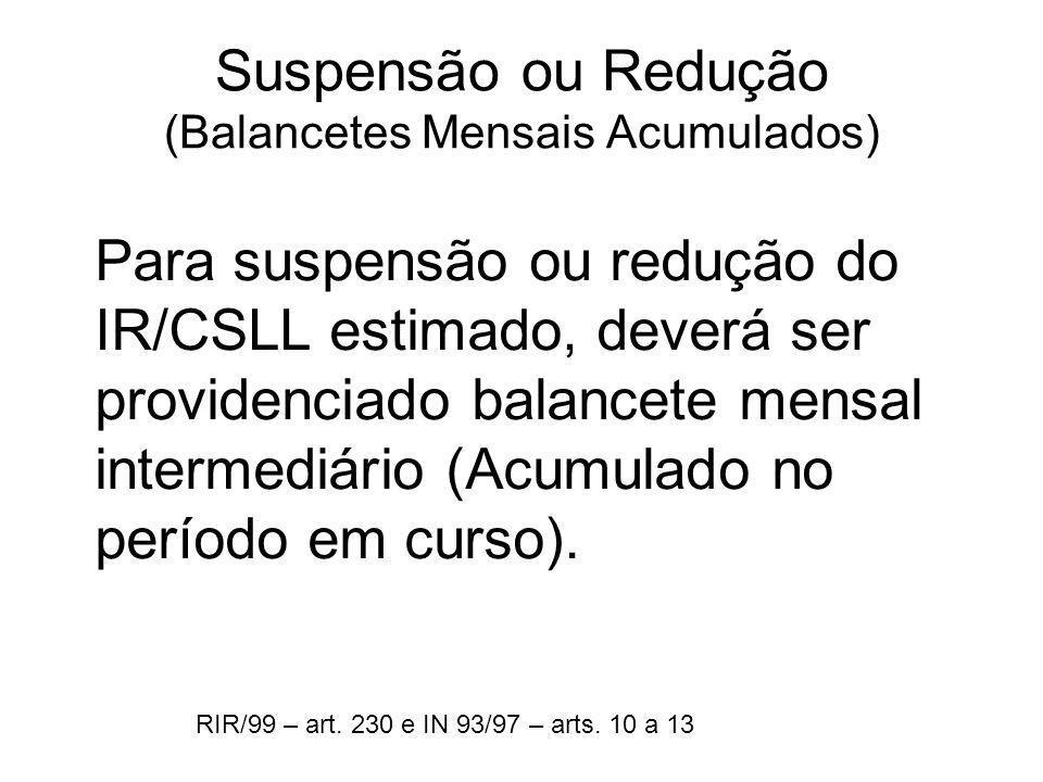 Suspensão ou Redução (Balancetes Mensais Acumulados) Para suspensão ou redução do IR/CSLL estimado, deverá ser providenciado balancete mensal intermed