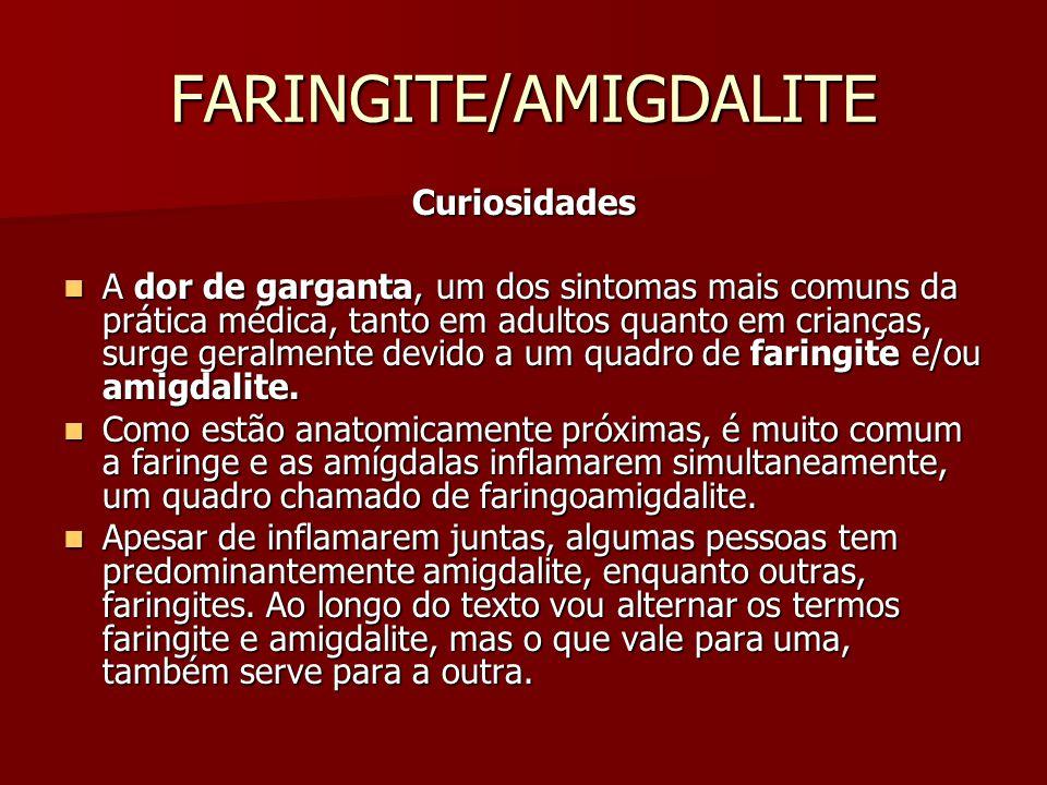 FARINGITE/AMIGDALITE Curiosidades A dor de garganta, um dos sintomas mais comuns da prática médica, tanto em adultos quanto em crianças, surge geralmente devido a um quadro de faringite e/ou amigdalite.