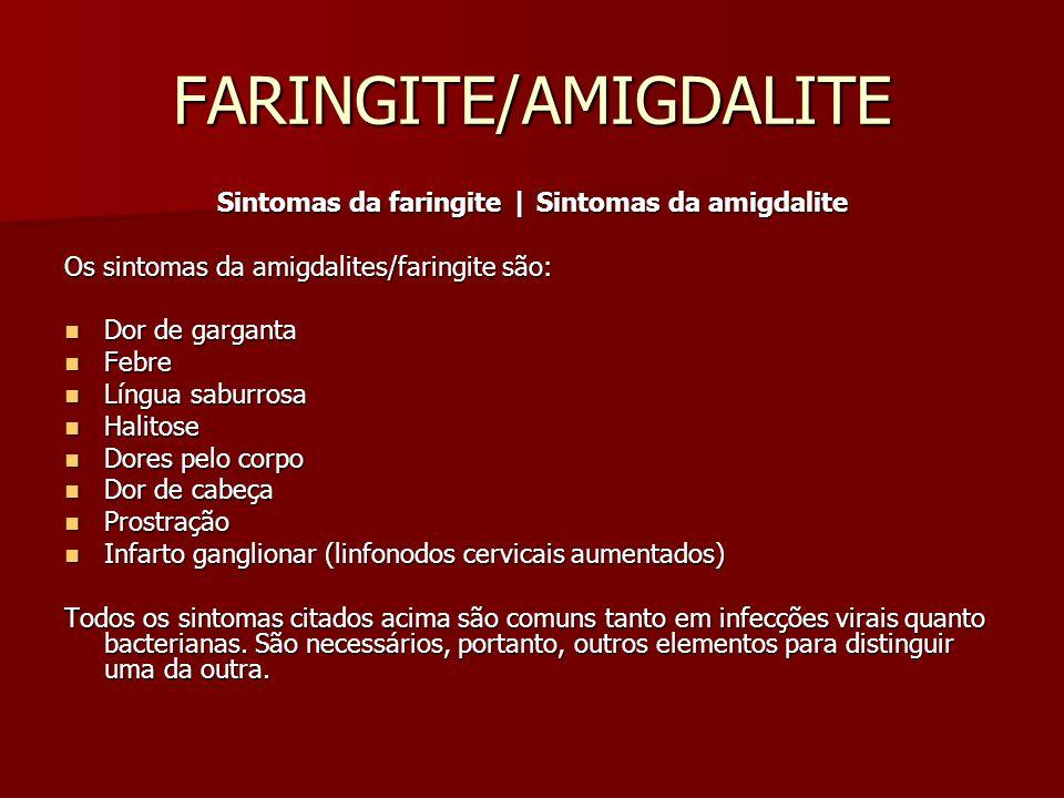 FARINGITE/AMIGDALITE Sintomas da faringite | Sintomas da amigdalite Os sintomas da amigdalites/faringite são: Dor de garganta Dor de garganta Febre Febre Língua saburrosa Língua saburrosa Halitose Halitose Dores pelo corpo Dores pelo corpo Dor de cabeça Dor de cabeça Prostração Prostração Infarto ganglionar (linfonodos cervicais aumentados) Infarto ganglionar (linfonodos cervicais aumentados) Todos os sintomas citados acima são comuns tanto em infecções virais quanto bacterianas.