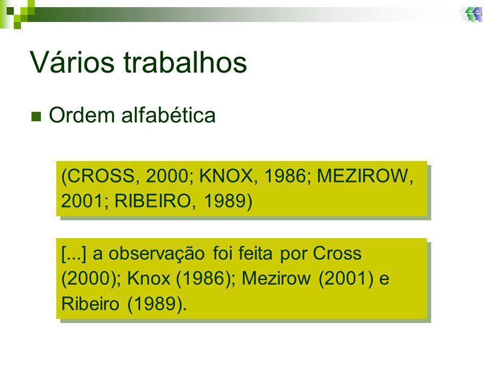 Vários trabalhos (CROSS, 2000; KNOX, 1986; MEZIROW, 2001; RIBEIRO, 1989) Ordem alfabética [...] a observação foi feita por Cross (2000); Knox (1986); Mezirow (2001) e Ribeiro (1989).