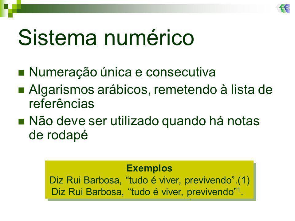 Sistema numérico Numeração única e consecutiva Algarismos arábicos, remetendo à lista de referências Não deve ser utilizado quando há notas de rodapé Exemplos Diz Rui Barbosa, tudo é viver, previvendo.(1) Diz Rui Barbosa, tudo é viver, previvendo 1.