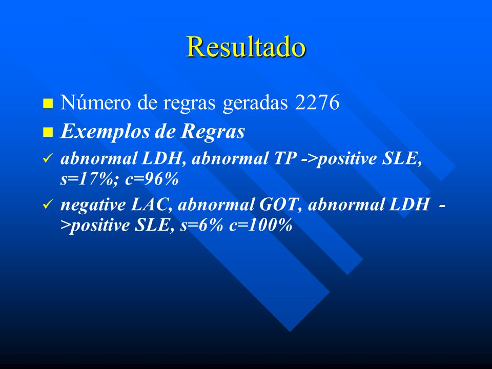 Resultado Número de regras geradas 2276 Exemplos de Regras abnormal LDH, abnormal TP ->positive SLE, s=17%; c=96% negative LAC, abnormal GOT, abnormal LDH - >positive SLE, s=6% c=100%