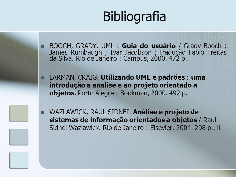 Bibliografia BOOCH, GRADY. UML : Guia do usuário / Grady Booch ; James Rumbaugh ; Ivar Jacobson ; tradução Fabio Freitas da Silva. Rio de Janeiro : Ca