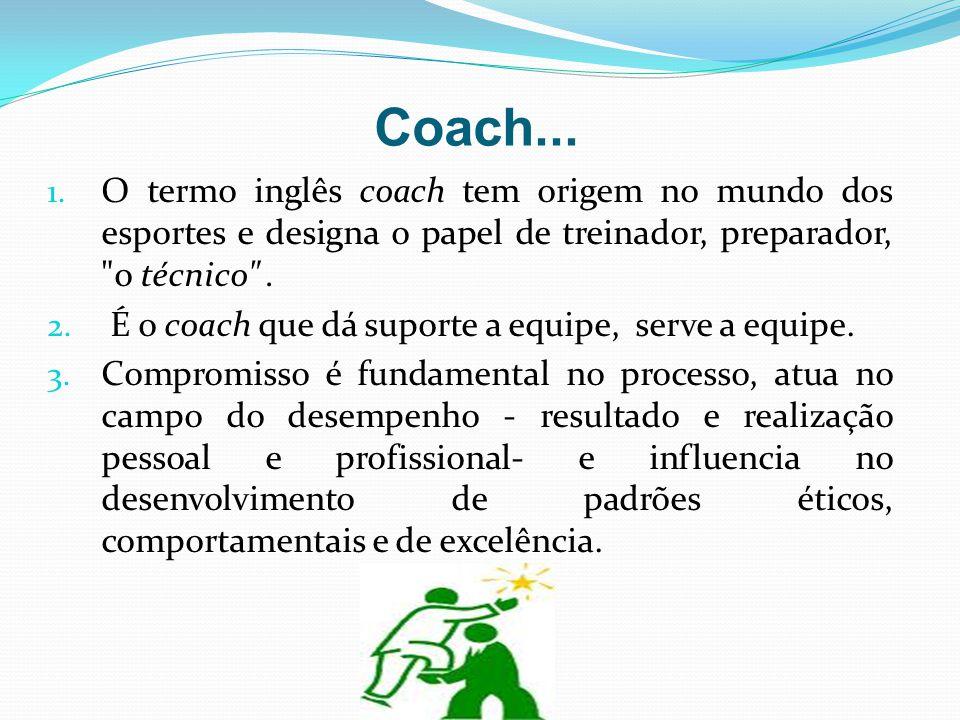 Coach... 1. O termo inglês coach tem origem no mundo dos esportes e designa o papel de treinador, preparador,