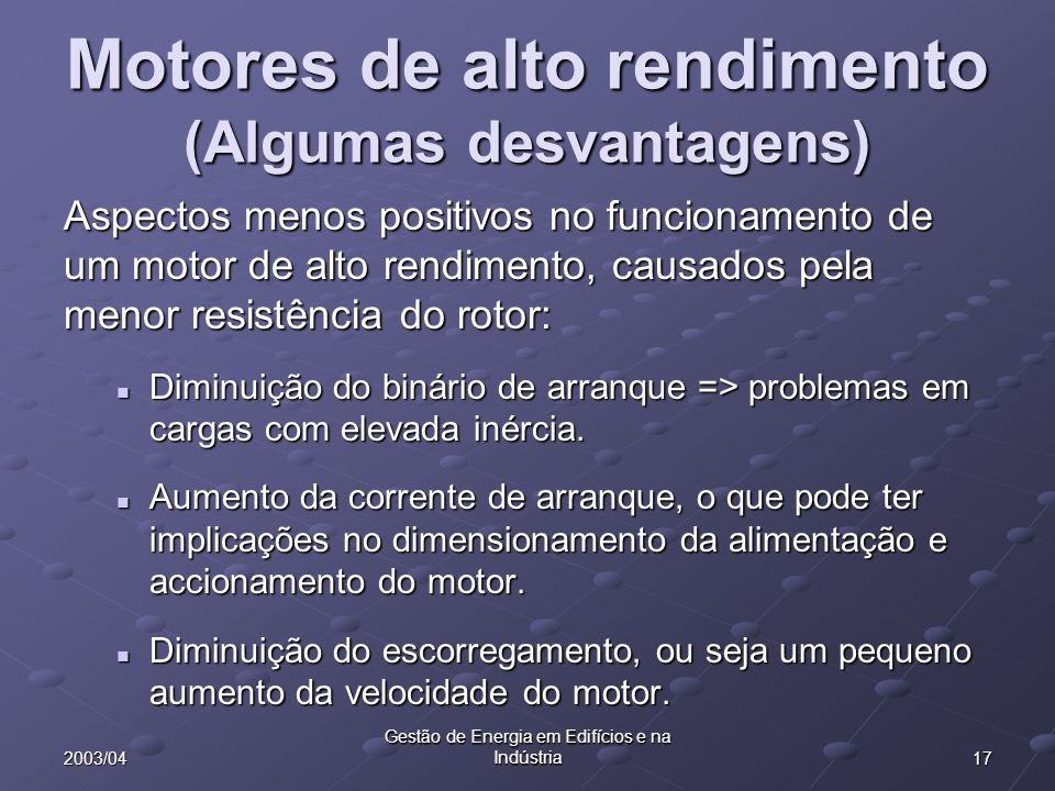 172003/04 Gestão de Energia em Edifícios e na Indústria Motores de alto rendimento (Algumas desvantagens) Aspectos menos positivos no funcionamento de