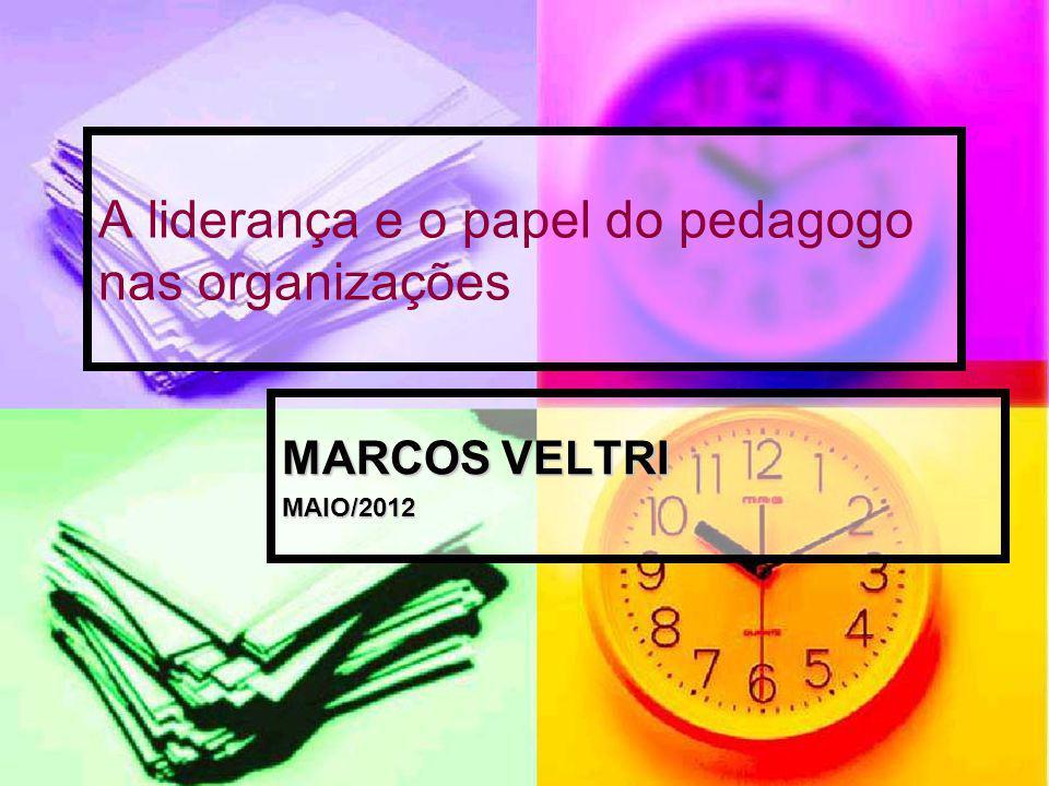 A liderança e o papel do pedagogo nas organizações MARCOS VELTRI MAIO/2012