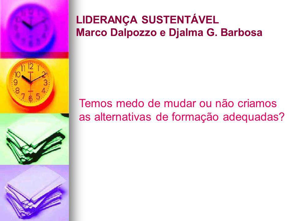 LIDERANÇA SUSTENTÁVEL Marco Dalpozzo e Djalma G. Barbosa Temos medo de mudar ou não criamos as alternativas de formação adequadas?