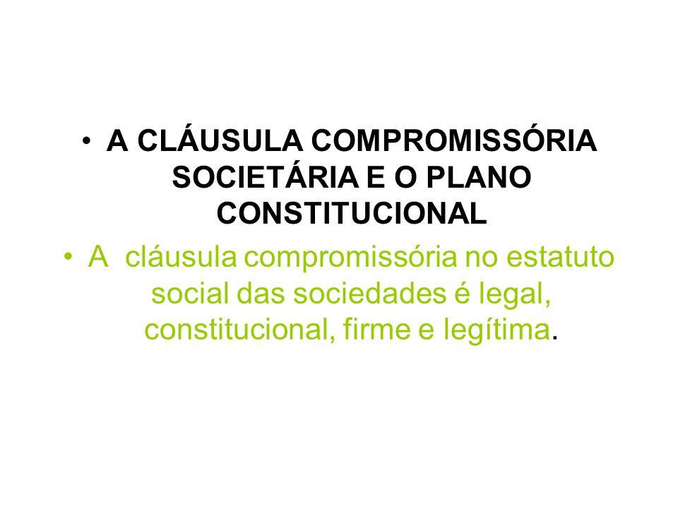 A CLÁUSULA COMPROMISSÓRIA SOCIETÁRIA E O PLANO CONSTITUCIONAL A cláusula compromissória no estatuto social das sociedades é legal, constitucional, fir