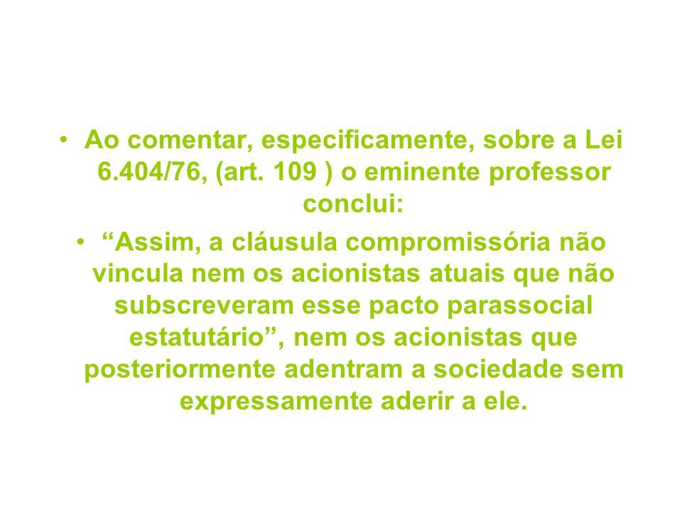 Ao comentar, especificamente, sobre a Lei 6.404/76, (art. 109 ) o eminente professor conclui: Assim, a cláusula compromissória não vincula nem os acio