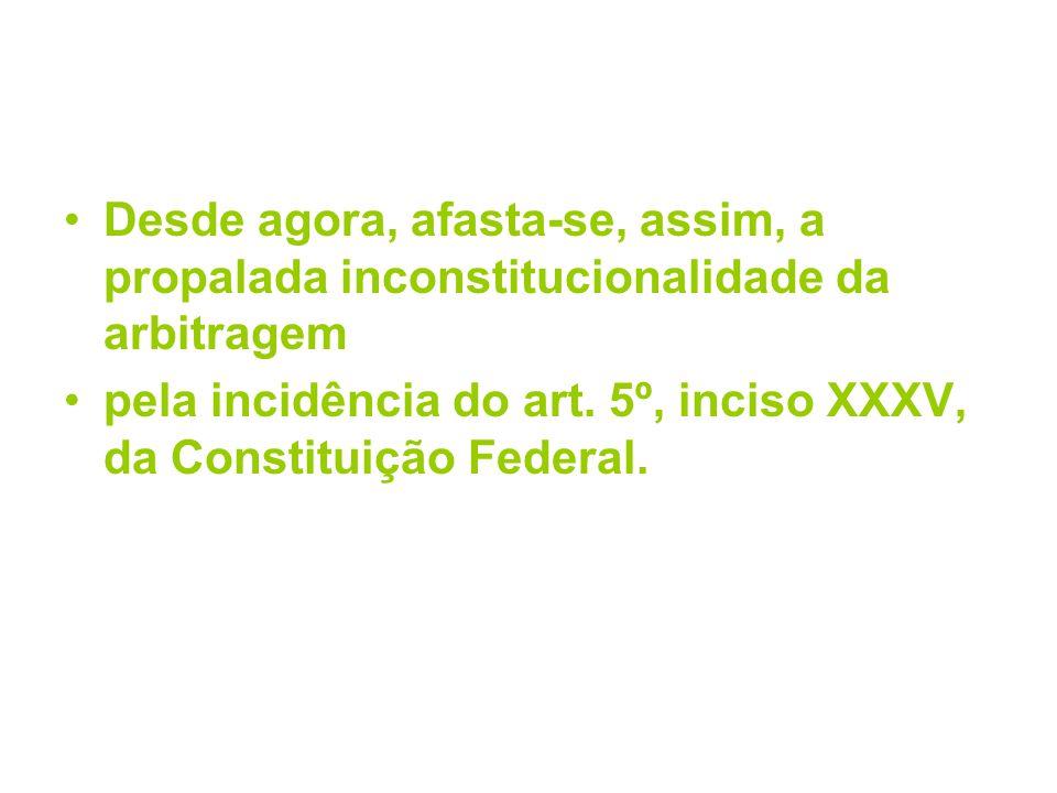 Desde agora, afasta-se, assim, a propalada inconstitucionalidade da arbitragem pela incidência do art. 5º, inciso XXXV, da Constituição Federal.