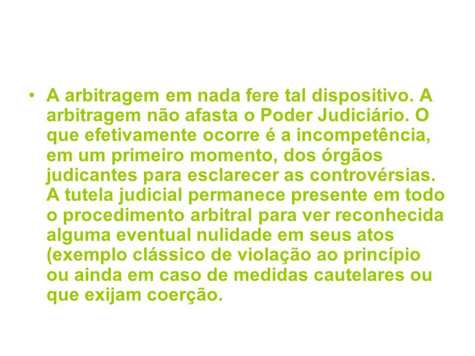 A arbitragem em nada fere tal dispositivo. A arbitragem não afasta o Poder Judiciário. O que efetivamente ocorre é a incompetência, em um primeiro mom