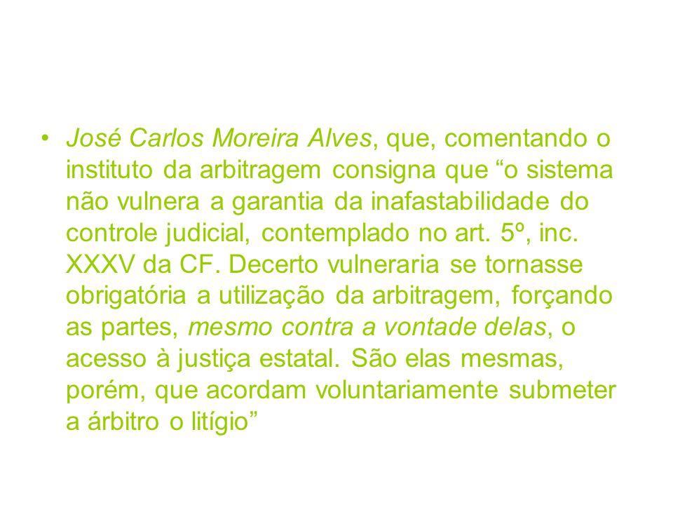 José Carlos Moreira Alves, que, comentando o instituto da arbitragem consigna que o sistema não vulnera a garantia da inafastabilidade do controle jud
