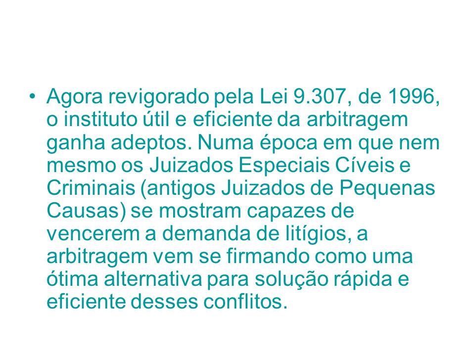 Agora revigorado pela Lei 9.307, de 1996, o instituto útil e eficiente da arbitragem ganha adeptos. Numa época em que nem mesmo os Juizados Especiais