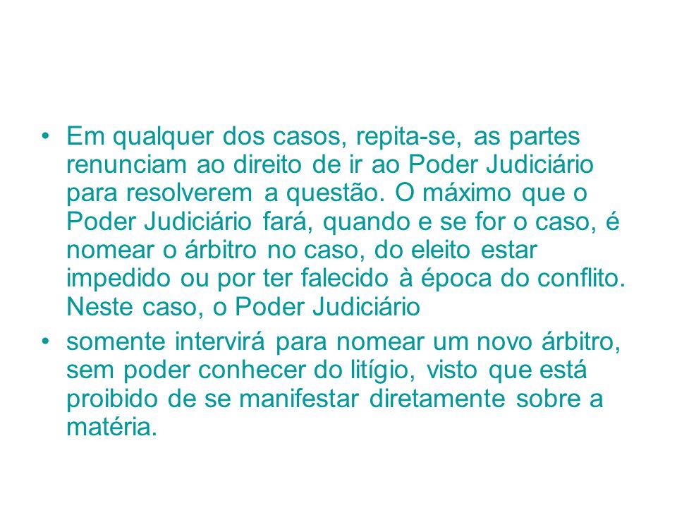 Em qualquer dos casos, repita-se, as partes renunciam ao direito de ir ao Poder Judiciário para resolverem a questão. O máximo que o Poder Judiciário