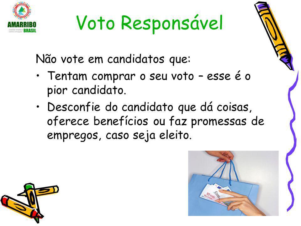Voto Responsável Não vote em candidatos que: Tentam comprar o seu voto – esse é o pior candidato. Desconfie do candidato que dá coisas, oferece benefí