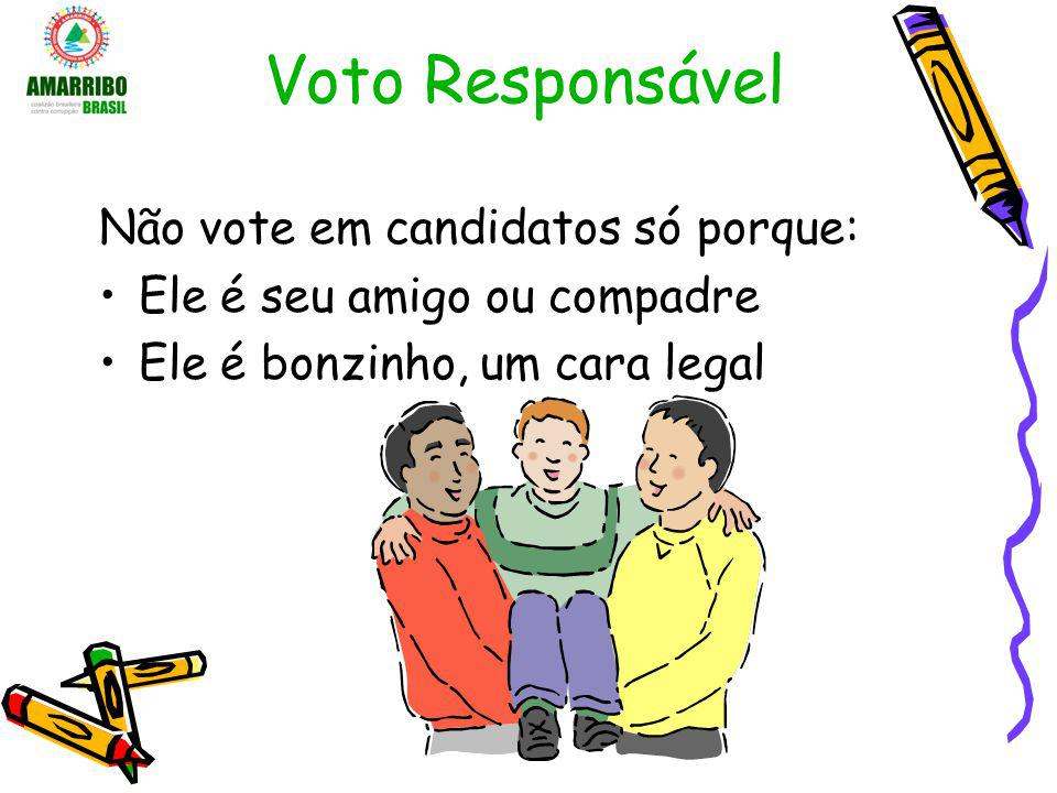 Voto Responsável Não vote em candidatos só porque: Ele é seu amigo ou compadre Ele é bonzinho, um cara legal