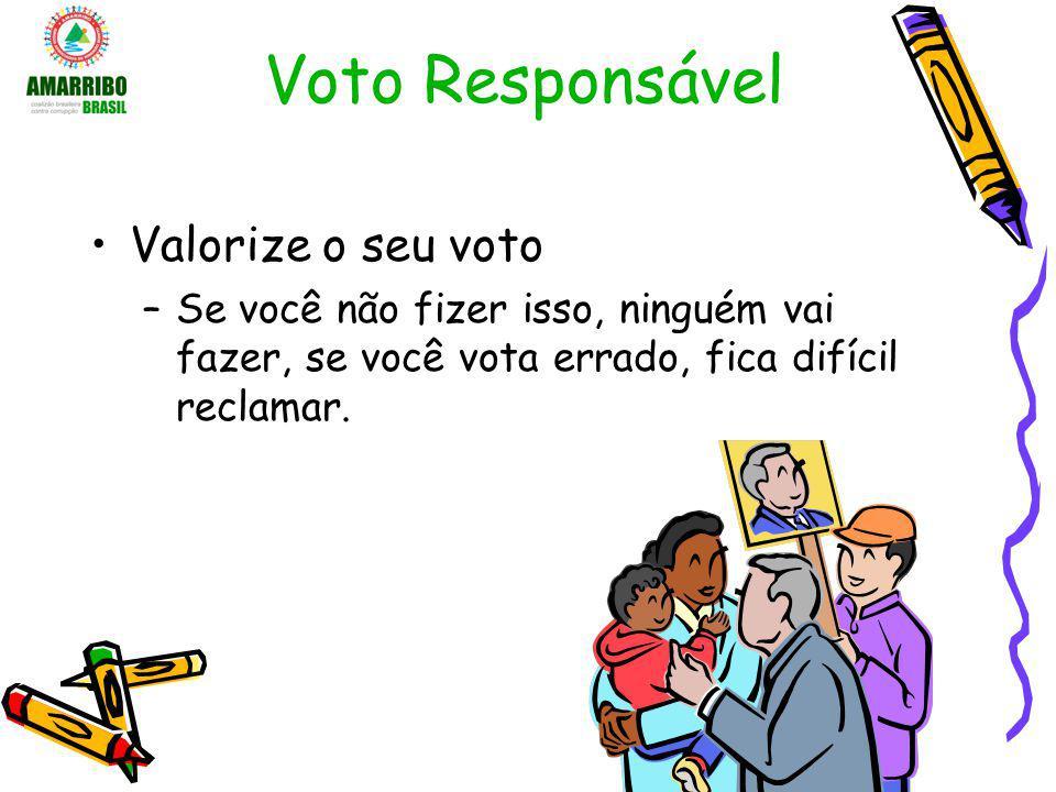 Voto Responsável Valorize o seu voto –Se você não fizer isso, ninguém vai fazer, se você vota errado, fica difícil reclamar.