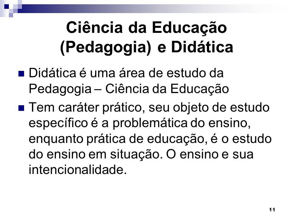11 Ciência da Educação (Pedagogia) e Didática Didática é uma área de estudo da Pedagogia – Ciência da Educação Tem caráter prático, seu objeto de estu