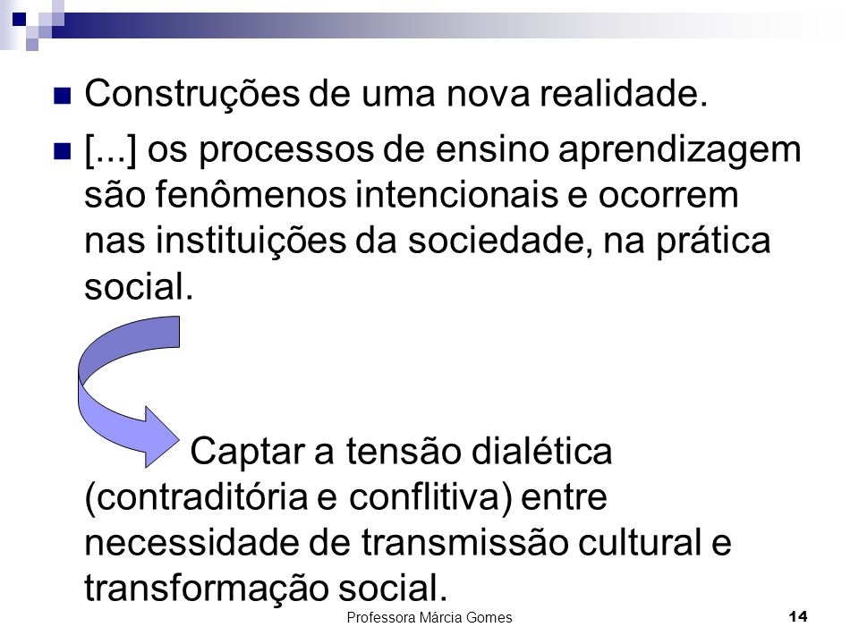Professora Márcia Gomes 14 Construções de uma nova realidade. [...] os processos de ensino aprendizagem são fenômenos intencionais e ocorrem nas insti