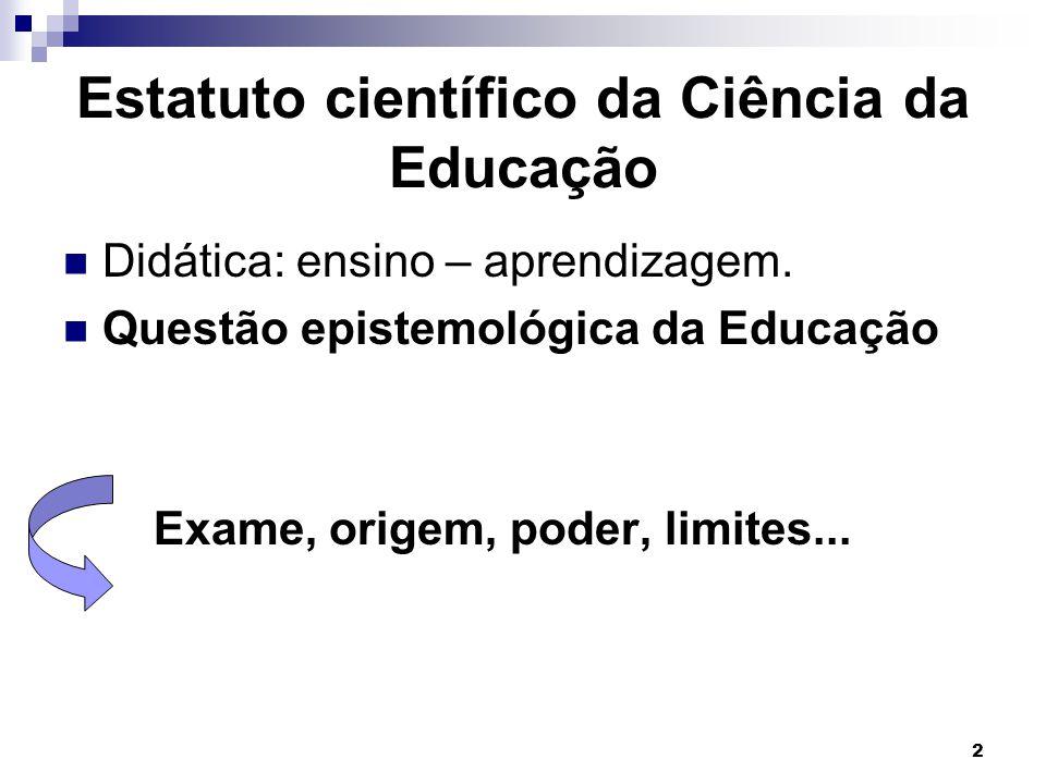 2 Estatuto científico da Ciência da Educação Didática: ensino – aprendizagem. Questão epistemológica da Educação Exame, origem, poder, limites...