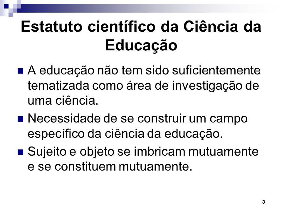 3 Estatuto científico da Ciência da Educação A educação não tem sido suficientemente tematizada como área de investigação de uma ciência. Necessidade