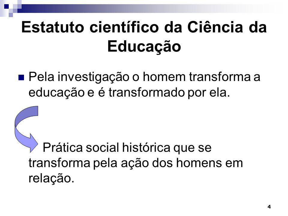 4 Estatuto científico da Ciência da Educação Pela investigação o homem transforma a educação e é transformado por ela. Prática social histórica que se