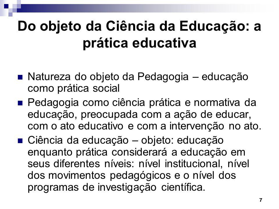 7 Do objeto da Ciência da Educação: a prática educativa Natureza do objeto da Pedagogia – educação como prática social Pedagogia como ciência prática