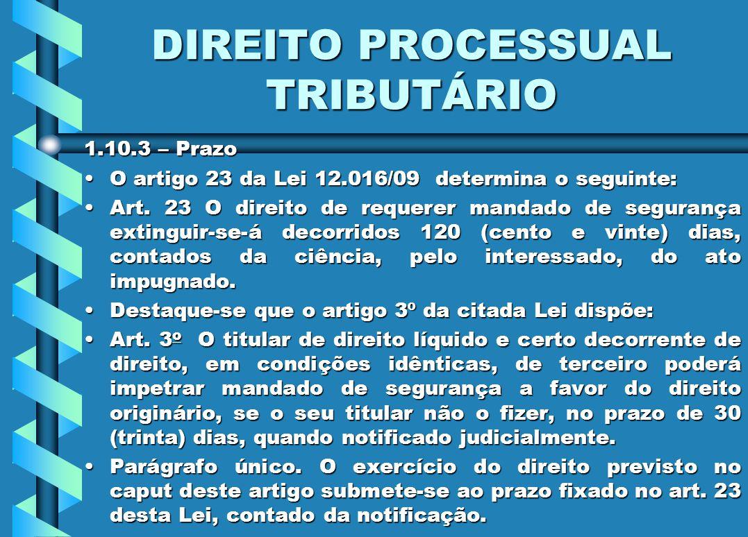DIREITO PROCESSUAL TRIBUTÁRIO 1.10.3 – Prazo O artigo 23 da Lei 12.016/09 determina o seguinte:O artigo 23 da Lei 12.016/09 determina o seguinte: Art.