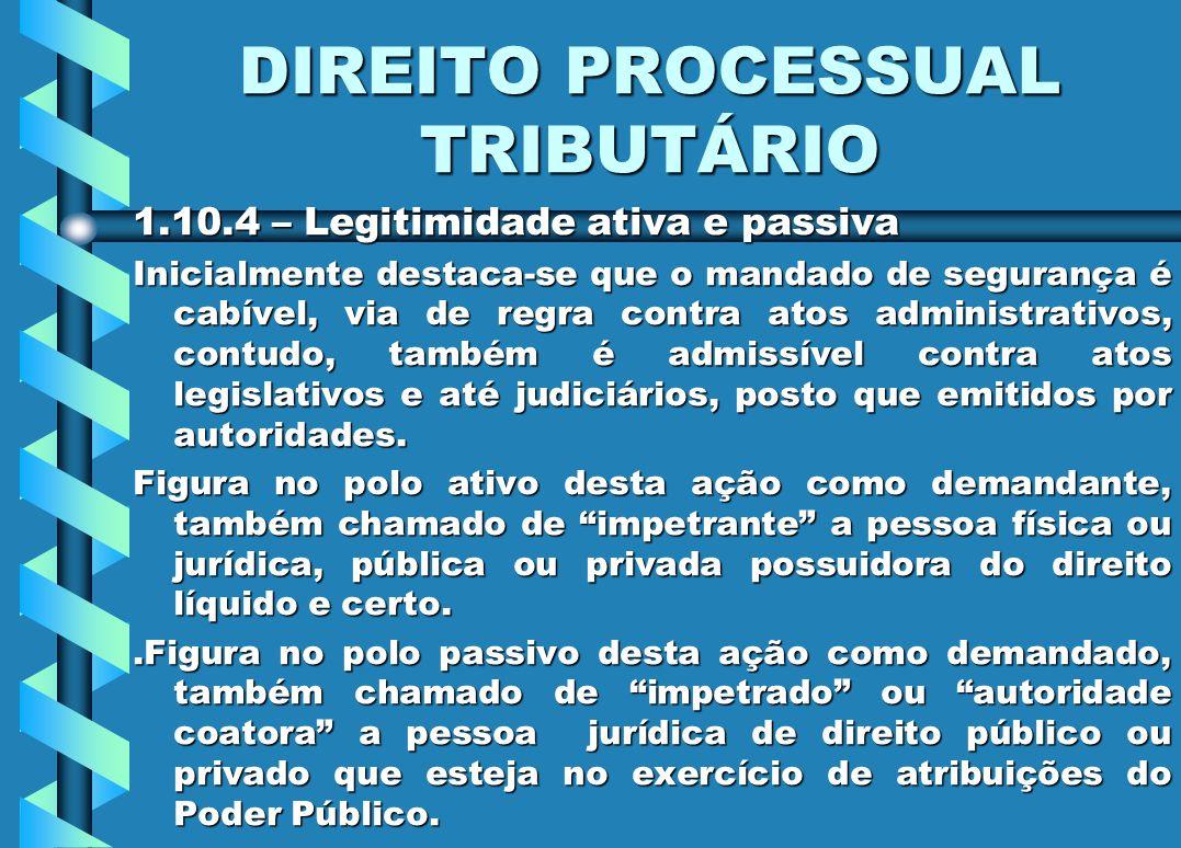 DIREITO PROCESSUAL TRIBUTÁRIO 1.10.4 – Legitimidade ativa e passiva Inicialmente destaca-se que o mandado de segurança é cabível, via de regra contra