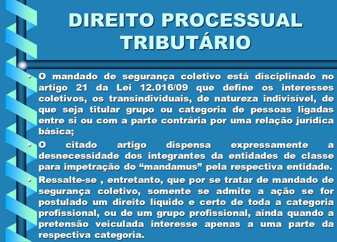 DIREITO PROCESSUAL TRIBUTÁRIO O mandado de segurança coletivo está disciplinado no artigo 21 da Lei 12.016/09 que define os interesses coletivos, os t