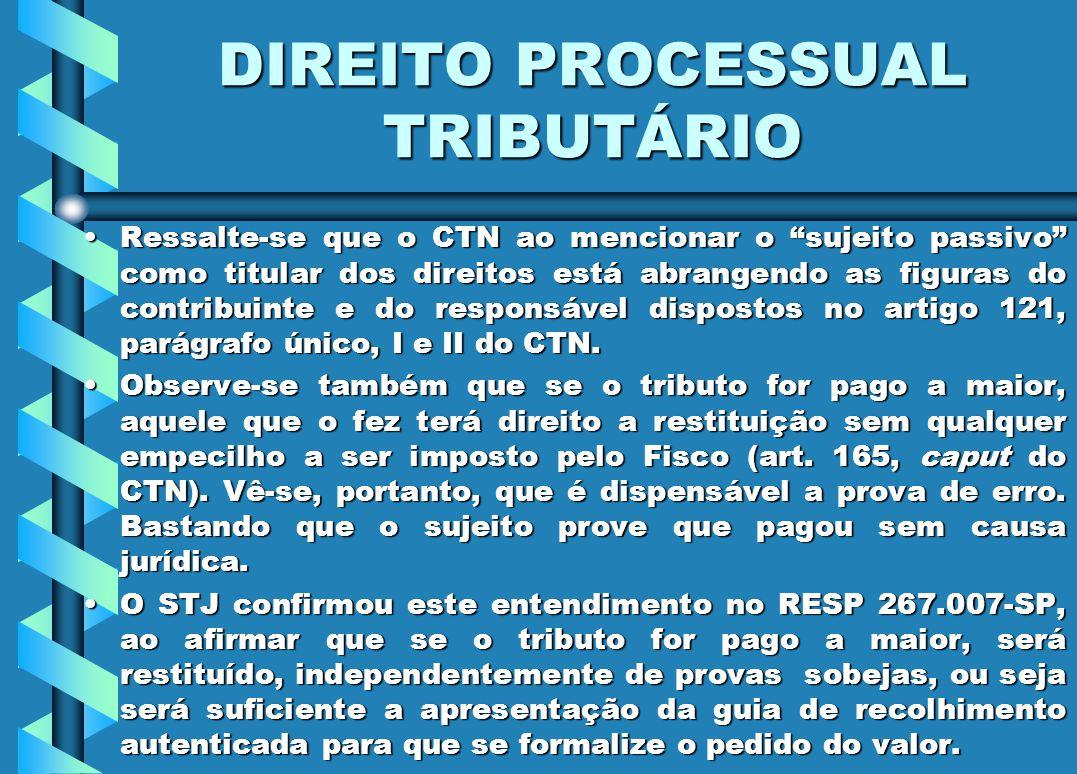 DIREITO PROCESSUAL TRIBUTÁRIO Ressalte-se que o CTN ao mencionar o sujeito passivo como titular dos direitos está abrangendo as figuras do contribuint