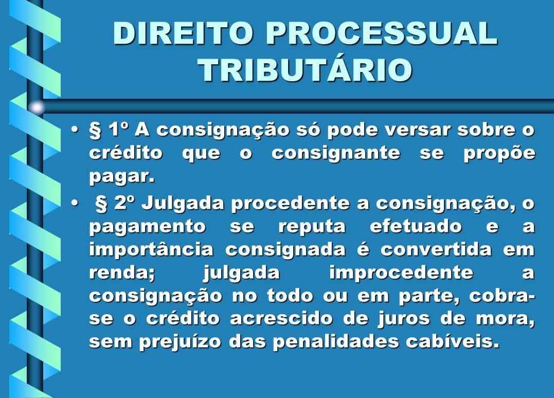 DIREITO PROCESSUAL TRIBUTÁRIO § 1º A consignação só pode versar sobre o crédito que o consignante se propõe pagar.§ 1º A consignação só pode versar so