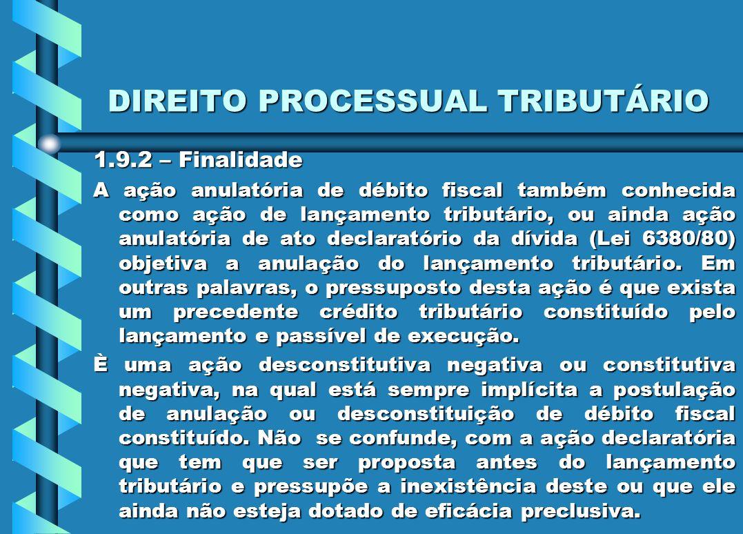 DIREITO PROCESSUAL TRIBUTÁRIO 1.9.2 – Finalidade A ação anulatória de débito fiscal também conhecida como ação de lançamento tributário, ou ainda ação